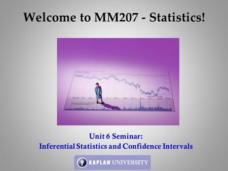 Welcome to MM207 - Statistics! Unit 6 Seminar: Inferential Statistics and Confidence Intervals.