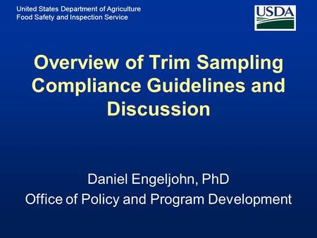 United States Department of Agriculture Food Safety and Inspection Service Overview of Trim Sampling Compliance Guidelines and Discussion Daniel Engeljohn,