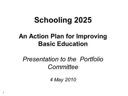 1 Schooling 2025 An Action Plan for Improving Basic Education Presentation to the Portfolio Committee 4 May 2010.