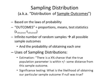 "Sampling Distribution (a.k.a. ""Distribution of Sample Outcomes"") – Based on the laws of probability – ""OUTCOMES"" = proportions, means, test statistics."