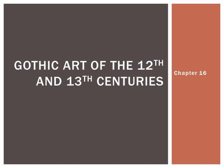 Chapter 16 GOTHIC ART OF THE 12 TH AND 13 TH CENTURIES.