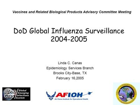 DoD Global Influenza Surveillance 2004-2005 Linda C. Canas Epidemiology Services Branch Brooks City-Base, TX February 16,2005 Vaccines and Related Biological.