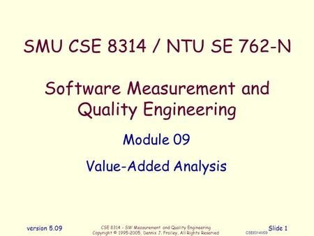 CSE 8314 - SW Measurement and Quality Engineering Copyright © 1995-2005, Dennis J. Frailey, All Rights Reserved CSE8314M09 version 5.09Slide 1 SMU CSE.