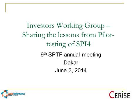 Investors Working Group – Sharing the lessons from Pilot- testing of SPI4 9 th SPTF annual meeting Dakar June 3, 2014.