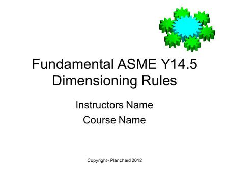 Copyright - Planchard 2012 Fundamental ASME Y14.5 Dimensioning Rules Instructors Name Course Name.
