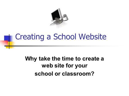 Creating a School Website Why take the time to create a web site for your school or classroom?