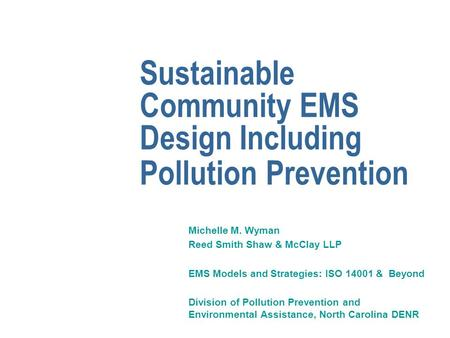 Sustainable Community EMS Design Including Pollution Prevention Michelle M. Wyman Reed Smith Shaw & McClay LLP EMS Models and Strategies: ISO 14001 & Beyond.