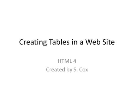Creating Tables in a Web Site HTML 4 Created by S. Cox.