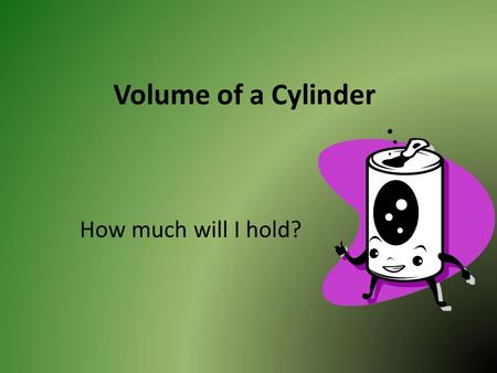 Volume of a Cylinder How much will I hold?. A cylinder has two identical flat ends that are circular and one curved side. Volume is the amount of space.