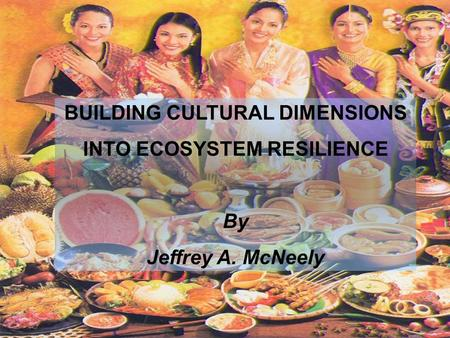 BUILDING CULTURAL DIMENSIONS INTO ECOSYSTEM RESILIENCE By Jeffrey A. McNeely.