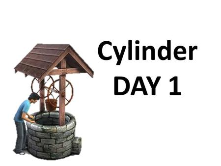 Cylinder DAY 1. Cylinder: Warm-Up TIME: 5 minutes DIRECTIONS: Work at your table (in groups of 3 to 4) Define in your own word to what Cylinder means.