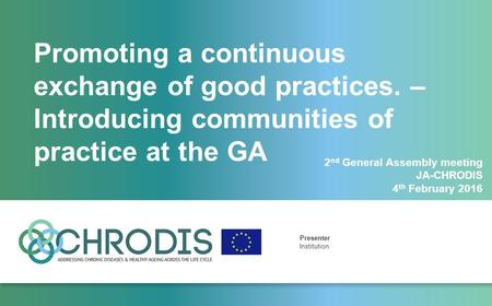 Promoting a continuous exchange of good practices. – Introducing communities of practice at the GA Presenter Institution 2 nd General Assembly meeting.