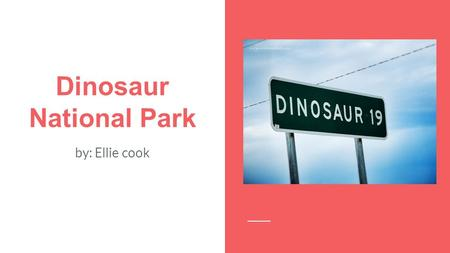 Dinosaur National Park by: Ellie cook. Why Dinosaur National Park came to be In 1915 President Woodrow Wilson made Dinosaur National Park, to preserve.