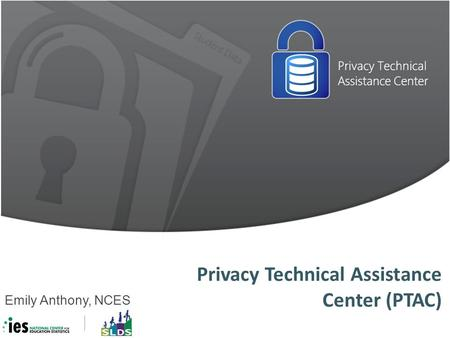 Privacy Technical Assistance Center (PTAC) Emily Anthony, NCES.