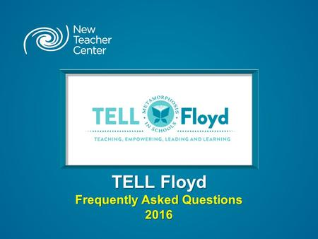 "TELL Floyd Frequently Asked Questions 2016. Copyright © 2016 New Teacher Center. All Rights Reserved. What is ""TELL Floyd"" ? TELL Floyd is an additional."