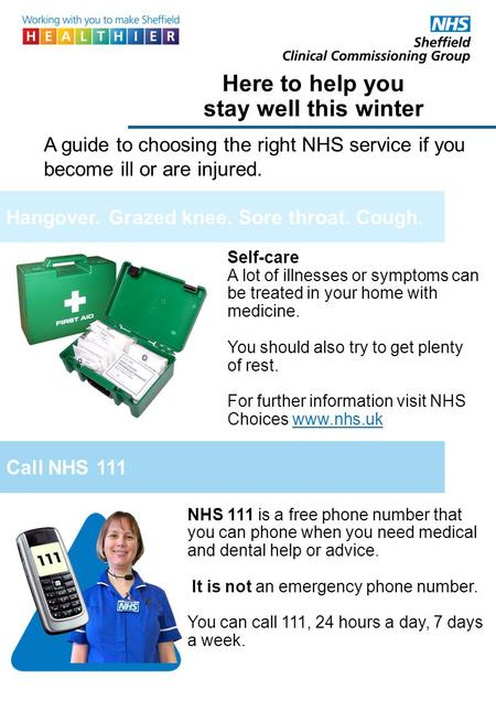 Here to help you stay well this winter A guide to choosing the right NHS service if you become ill or are injured. NHS 111 is a free phone number that.
