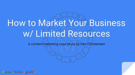 How to Market Your Business w/ Limited Resources A content marketing case study by Dan Christensen.