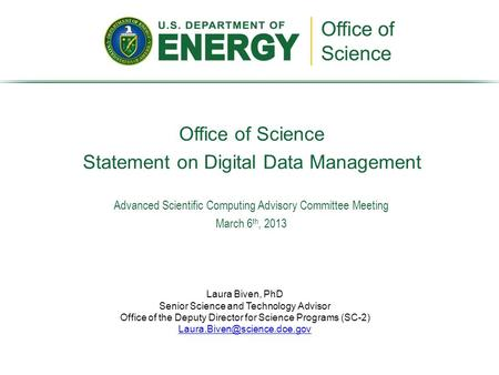 Office of Science Statement on Digital Data Management Laura Biven, PhD Senior Science and Technology Advisor Office of the Deputy Director for Science.