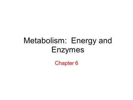 Metabolism: Energy and Enzymes Chapter 6. Energy = the ability to do work Kinetic Energy (energy of motion) Potential Energy (stored energy) First Law.