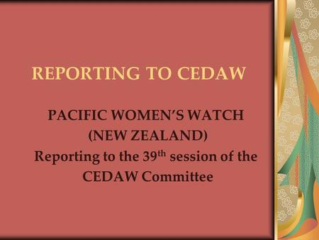 REPORTING TO CEDAW PACIFIC WOMEN'S WATCH (NEW ZEALAND) Reporting to the 39 th session of the CEDAW Committee.