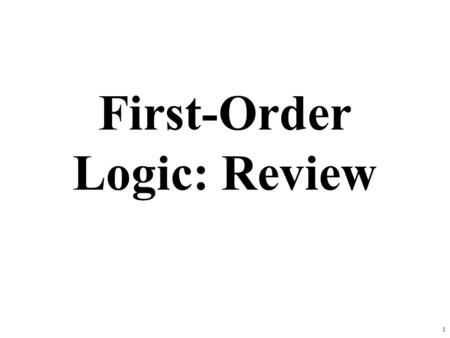 1 First-Order Logic: Review. First-order logic First-order logic (FOL) models the world in terms of –Objects, which are things with individual identities.
