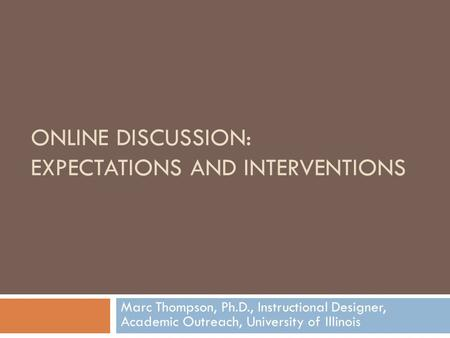 ONLINE DISCUSSION: EXPECTATIONS AND INTERVENTIONS Marc Thompson, Ph.D., Instructional Designer, Academic Outreach, University of Illinois.