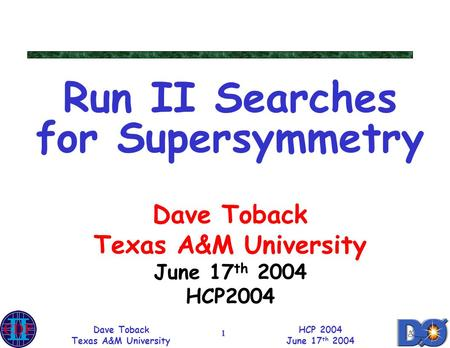 Dave Toback Texas A&M University HCP 2004 June 17 th 2004 1 Run II Searches for Supersymmetry Dave Toback Texas A&M University June 17 th 2004 HCP2004.