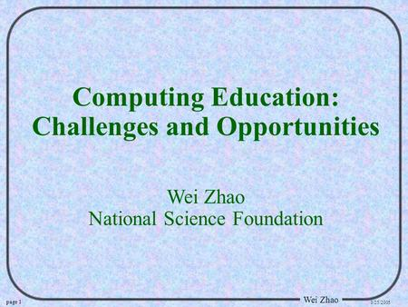 Page 1 Wei Zhao 3/25/2005 Computing Education: Challenges and Opportunities Wei Zhao National Science Foundation.