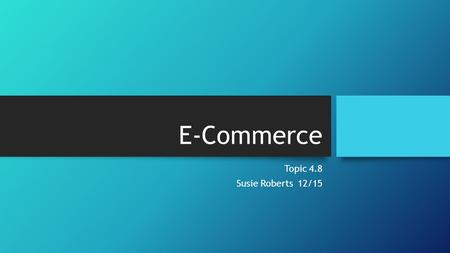 E-Commerce Topic 4.8 Susie Roberts 12/15. Features of E-Commerce Ubiquity Customization Global Reach Integration Universal Standards.