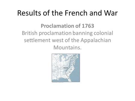 Results of the French and War Proclamation of 1763 British proclamation banning colonial settlement west of the Appalachian Mountains.
