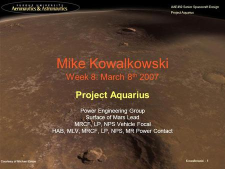 AAE450 Senior Spacecraft Design Project Aquarius Kowalkowski - 1 Mike Kowalkowski Week 8: March 8 th 2007 Project Aquarius Power Engineering Group Surface.