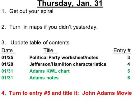 Thursday, Jan. 31 1.Get out your spiral 2.Turn in maps if you didn't yesterday. 3. Update table of contents DateTitleEntry # 01/25Political Party worksheet/notes3.