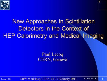 P. Lecoq CERN February 2011 1 SiPM Workshop, CERN, 16-17 February, 2011 New Approaches in Scintillation Detectors in the Context of HEP Calorimetry and.