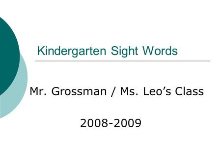 Kindergarten Sight Words Mr. Grossman / Ms. Leo's Class 2008-2009.