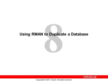8 Copyright © 2007, Oracle. All rights reserved. Using RMAN to Duplicate a Database.