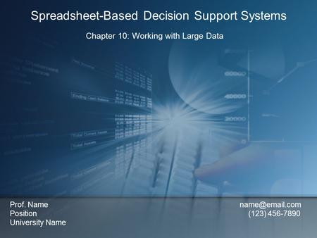 Chapter 10: Working with Large Data Spreadsheet-Based Decision Support Systems Prof. Name Position (123) 456-7890 University Name.