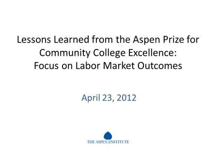 Lessons Learned from the Aspen Prize for Community College Excellence: Focus on Labor Market Outcomes April 23, 2012.