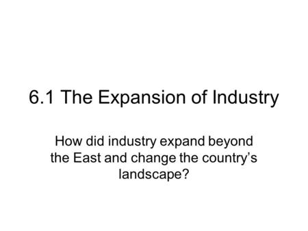 6.1 The Expansion of Industry How did industry expand beyond the East and change the country's landscape?