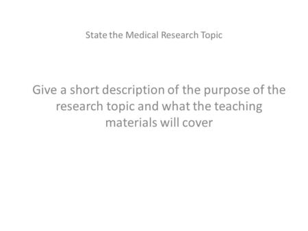 State the Medical Research Topic Give a short description of the purpose of the research topic and what the teaching materials will cover.