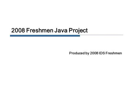 2008 Freshmen Java Project Produced by 2008 IDS Freshmen.