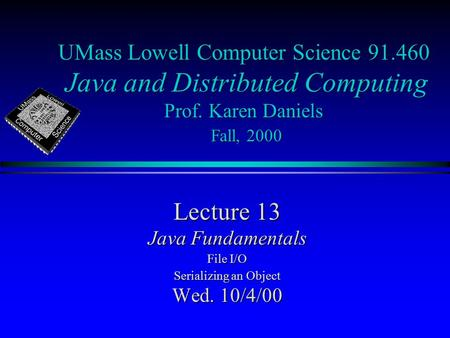UMass Lowell Computer Science 91.460 Java and Distributed Computing Prof. Karen Daniels Fall, 2000 Lecture 13 Java Fundamentals File I/O Serializing an.
