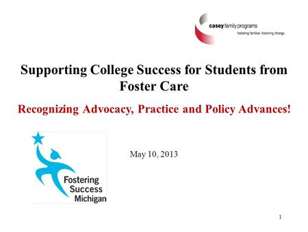 Supporting College Success for Students from Foster Care Recognizing Advocacy, Practice and Policy Advances! May 10, 2013 1.