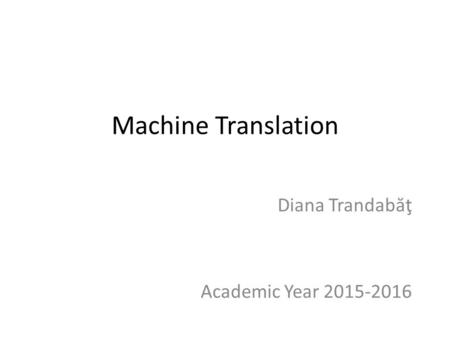 Machine Translation Diana Trandab ă ţ Academic Year 2015-2016.