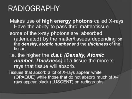 RADIOGRAPHY Makes use of high energy photons called X-rays Have the ability to pass thro' matter/tissue some of the x-ray photons are absorbed (attenuated)