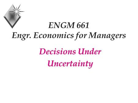 ENGM 661 Engr. Economics for Managers Decisions Under Uncertainty.