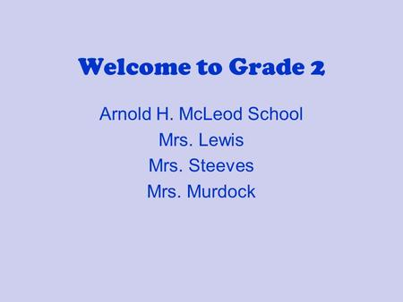 Welcome to Grade 2 Arnold H. McLeod School Mrs. Lewis Mrs. Steeves Mrs. Murdock.