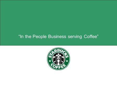 """In the People Business serving Coffee"". 2 Mission Statement  Establish Starbucks as the premier purveyor of the finest coffee in the world while maintaining."