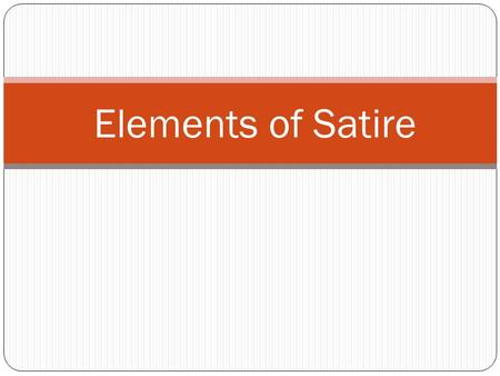 Elements of Satire. Exaggeration To enlarge, increase, or represent something beyond normal bounds so that it becomes ridiculous and its faults can be.