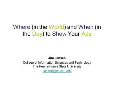 Where (in the World) and When (in the Day) to Show Your Ads Jim Jansen College of Information Sciences and Technology The Pennsylvania State University.