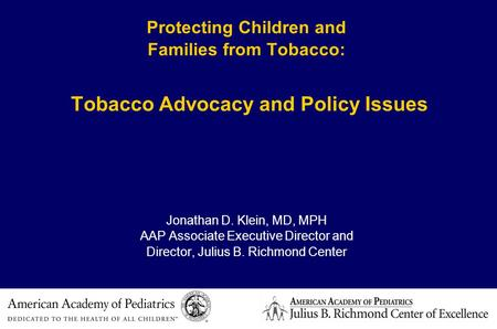 Protecting Children and Families from Tobacco: Tobacco Advocacy and Policy Issues Jonathan D. Klein, MD, MPH AAP Associate Executive Director and Director,